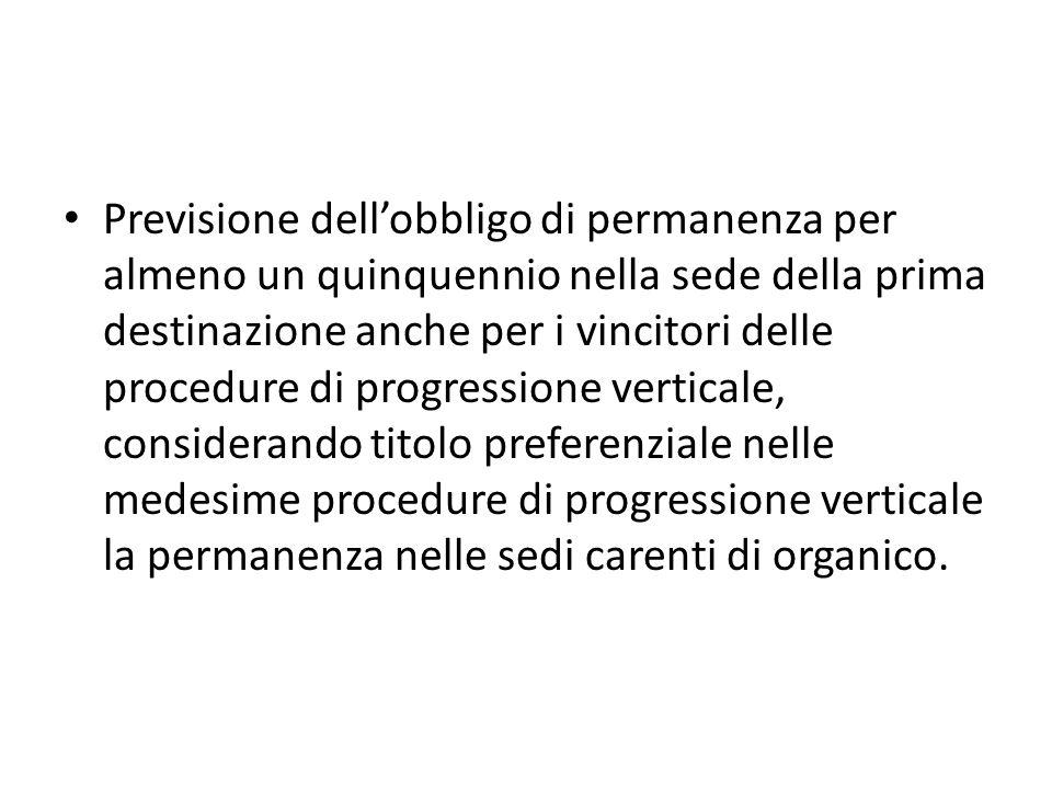 Previsione dellobbligo di permanenza per almeno un quinquennio nella sede della prima destinazione anche per i vincitori delle procedure di progressione verticale, considerando titolo preferenziale nelle medesime procedure di progressione verticale la permanenza nelle sedi carenti di organico.