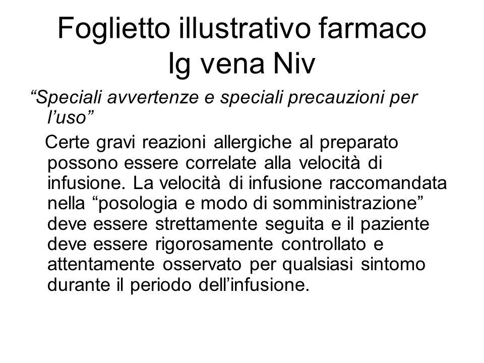 Foglietto illustrativo farmaco Ig vena Niv Speciali avvertenze e speciali precauzioni per luso Certe gravi reazioni allergiche al preparato possono essere correlate alla velocità di infusione.