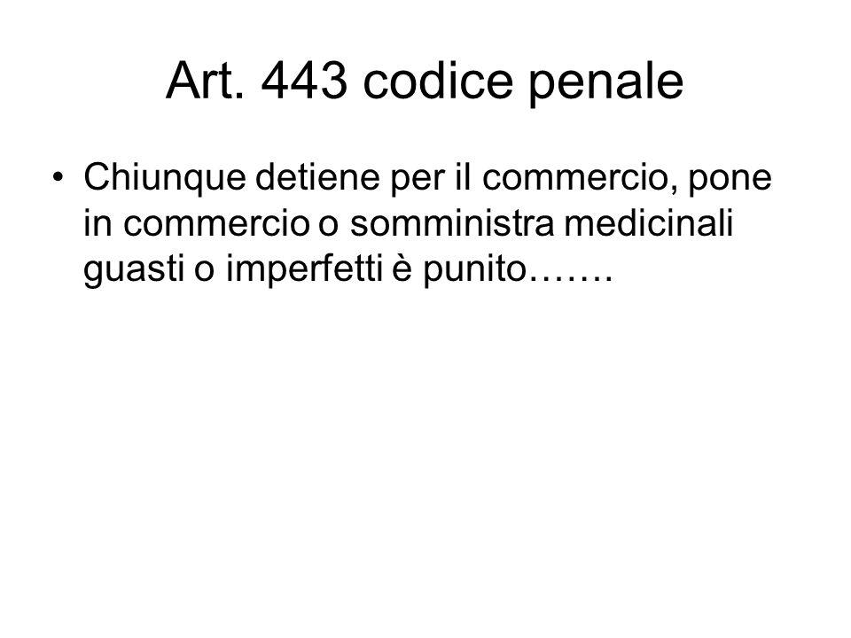 Art. 443 codice penale Chiunque detiene per il commercio, pone in commercio o somministra medicinali guasti o imperfetti è punito…….