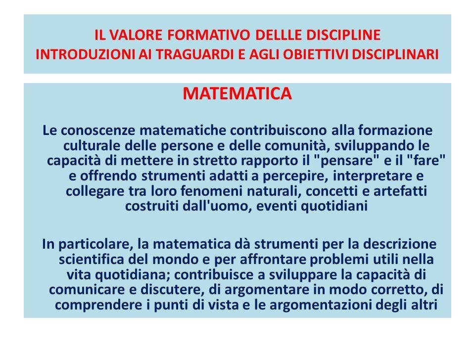 IL VALORE FORMATIVO DELLLE DISCIPLINE INTRODUZIONI AI TRAGUARDI E AGLI OBIETTIVI DISCIPLINARI MATEMATICA Le conoscenze matematiche contribuiscono alla