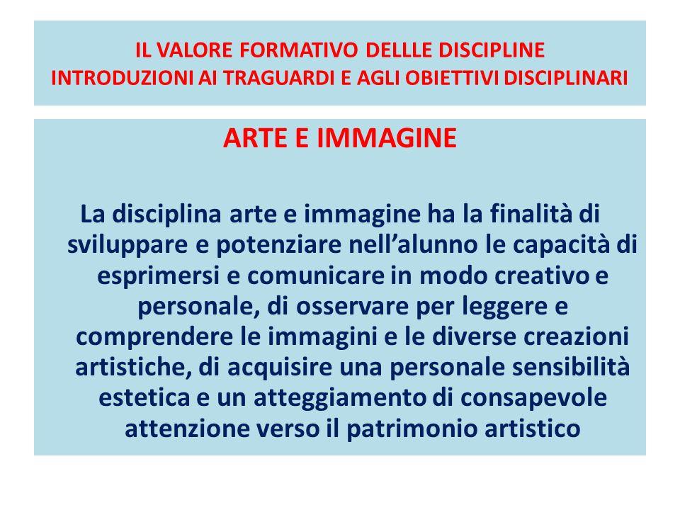 IL VALORE FORMATIVO DELLLE DISCIPLINE INTRODUZIONI AI TRAGUARDI E AGLI OBIETTIVI DISCIPLINARI ARTE E IMMAGINE La disciplina arte e immagine ha la fina