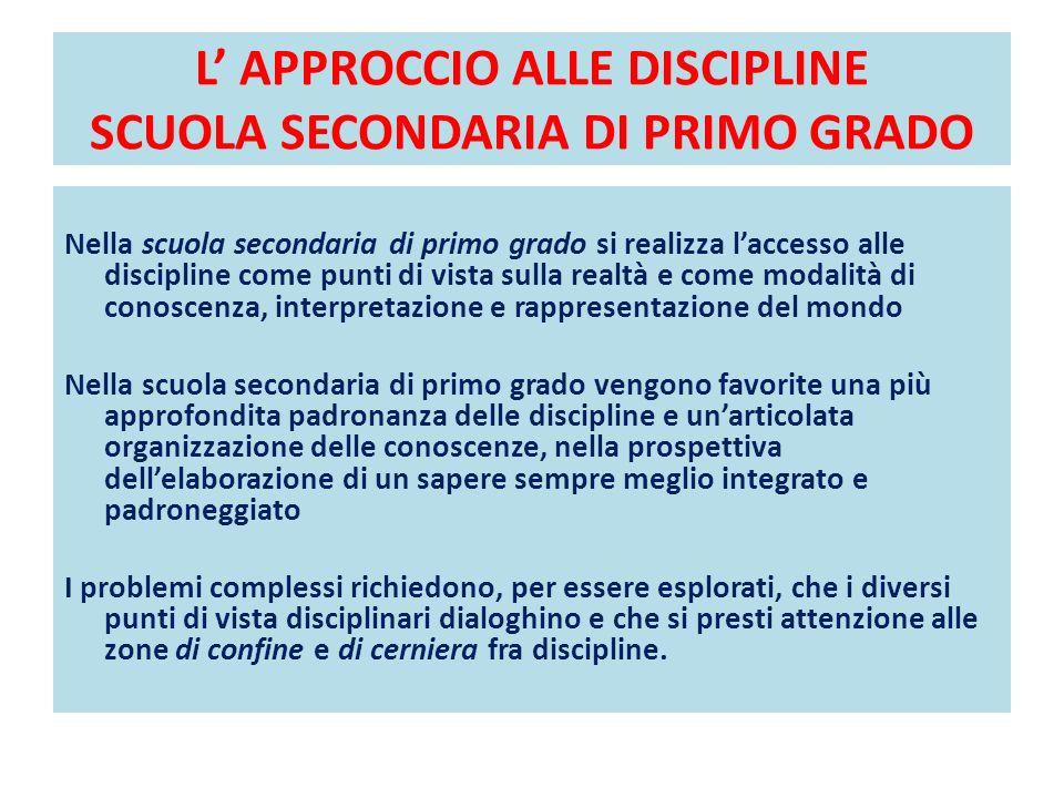 L APPROCCIO ALLE DISCIPLINE SCUOLA SECONDARIA DI PRIMO GRADO Nella scuola secondaria di primo grado si realizza laccesso alle discipline come punti di