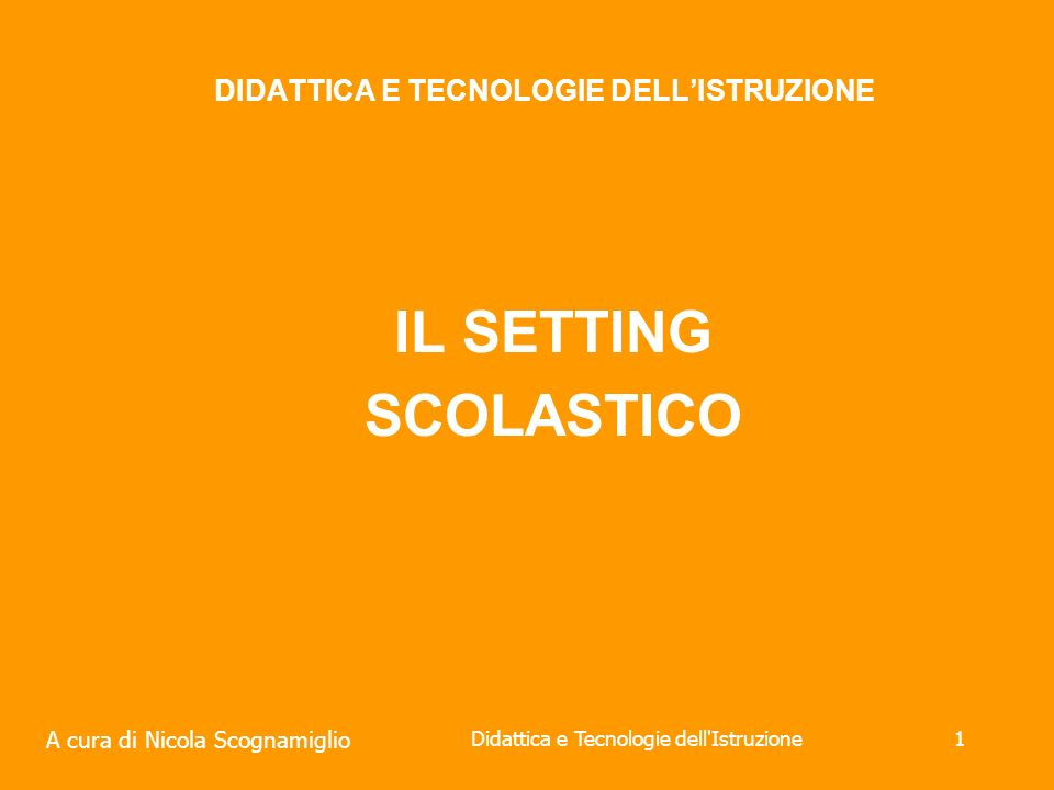 A cura di Nicola Scognamiglio Didattica e Tecnologie dell Istruzione1 DIDATTICA E TECNOLOGIE DELLISTRUZIONE IL SETTING SCOLASTICO