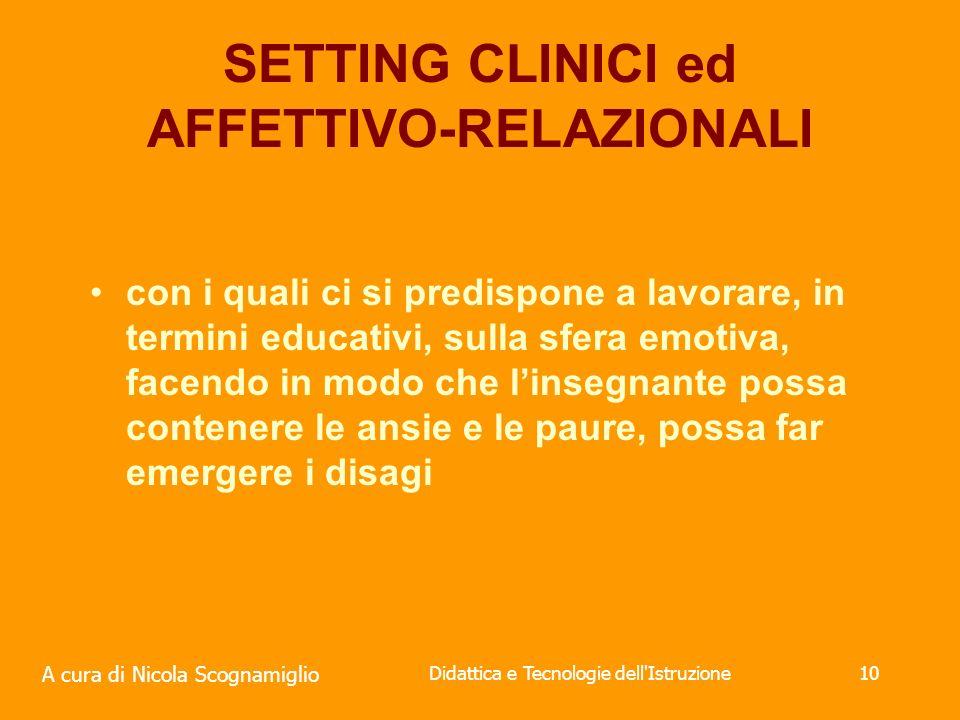 A cura di Nicola Scognamiglio Didattica e Tecnologie dell Istruzione10 SETTING CLINICI ed AFFETTIVO-RELAZIONALI con i quali ci si predispone a lavorare, in termini educativi, sulla sfera emotiva, facendo in modo che linsegnante possa contenere le ansie e le paure, possa far emergere i disagi