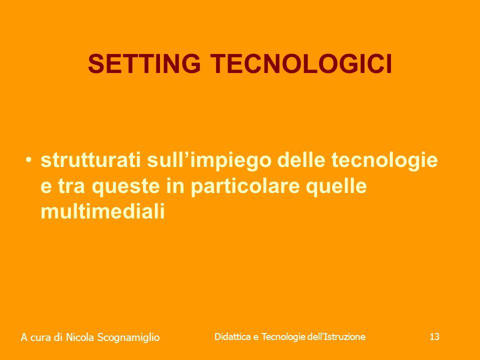 A cura di Nicola Scognamiglio Didattica e Tecnologie dell Istruzione13 SETTING TECNOLOGICI strutturati sullimpiego delle tecnologie e tra queste in particolare quelle multimediali