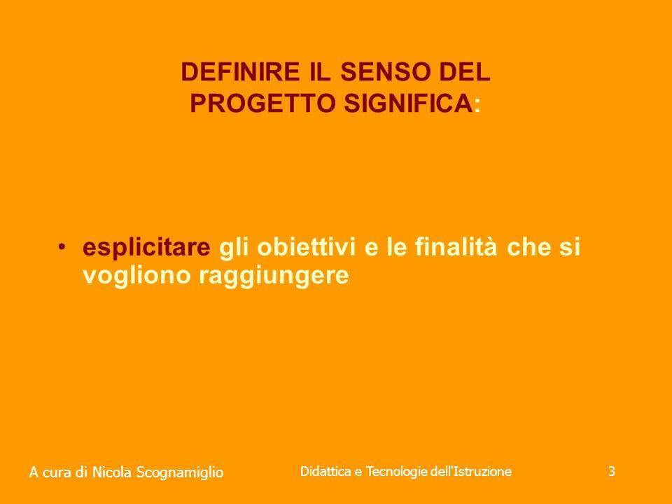 A cura di Nicola Scognamiglio Didattica e Tecnologie dell Istruzione3 DEFINIRE IL SENSO DEL PROGETTO SIGNIFICA: esplicitare gli obiettivi e le finalità che si vogliono raggiungere