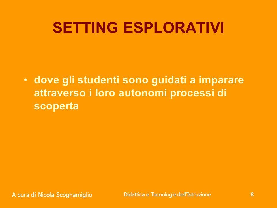 A cura di Nicola Scognamiglio Didattica e Tecnologie dell Istruzione8 SETTING ESPLORATIVI dove gli studenti sono guidati a imparare attraverso i loro autonomi processi di scoperta