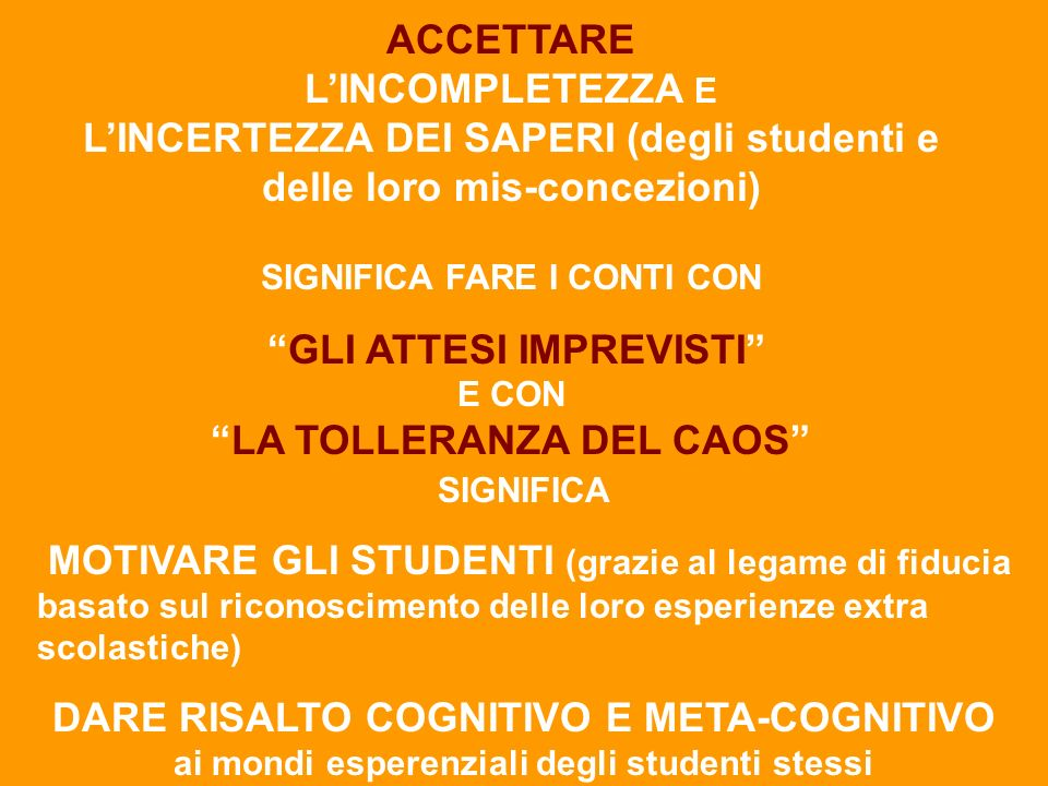 ACCETTARE LINCOMPLETEZZA E LINCERTEZZA DEI SAPERI (degli studenti e delle loro mis-concezioni) SIGNIFICA FARE I CONTI CON GLI ATTESI IMPREVISTI E CONLA TOLLERANZA DEL CAOS SIGNIFICA MOTIVARE GLI STUDENTI (grazie al legame di fiducia basato sul riconoscimento delle loro esperienze extra scolastiche) DARE RISALTO COGNITIVO E META-COGNITIVO ai mondi esperenziali degli studenti stessi