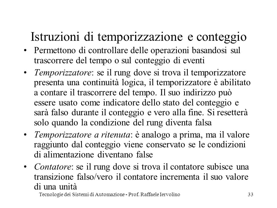 Tecnologie dei Sistemi di Automazione - Prof. Raffaele Iervolino33 Istruzioni di temporizzazione e conteggio Permettono di controllare delle operazion