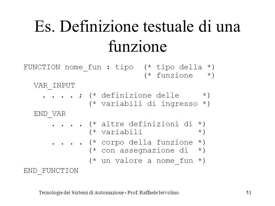 Tecnologie dei Sistemi di Automazione - Prof. Raffaele Iervolino51 Es. Definizione testuale di una funzione FUNCTION nome_fun : tipo (* tipo della *)
