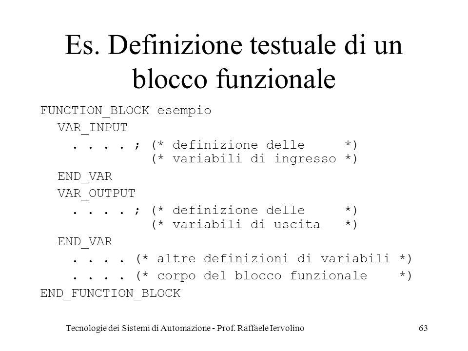 Tecnologie dei Sistemi di Automazione - Prof. Raffaele Iervolino63 Es. Definizione testuale di un blocco funzionale FUNCTION_BLOCK esempio VAR_INPUT..