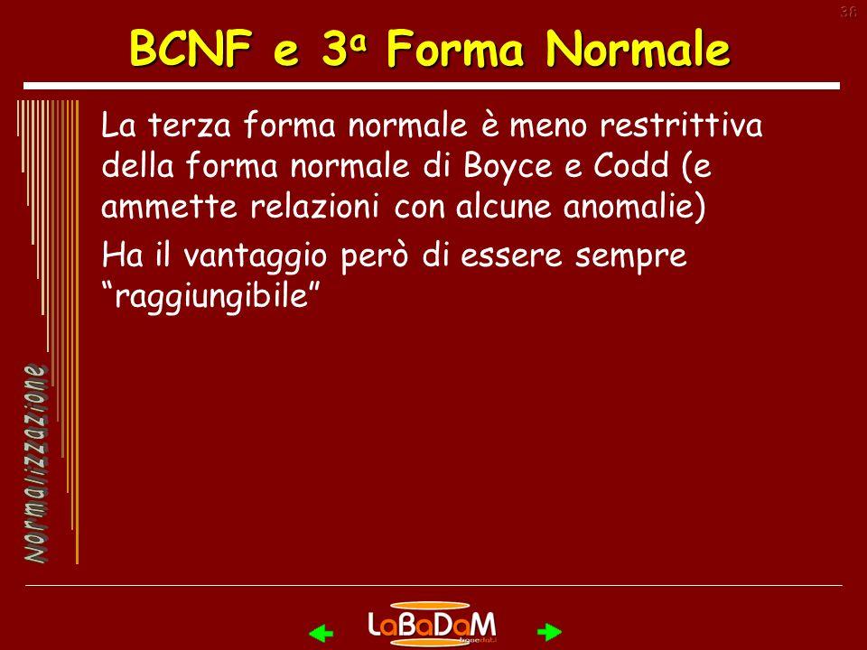 38 BCNF e 3 a Forma Normale La terza forma normale è meno restrittiva della forma normale di Boyce e Codd (e ammette relazioni con alcune anomalie) Ha il vantaggio però di essere sempre raggiungibile