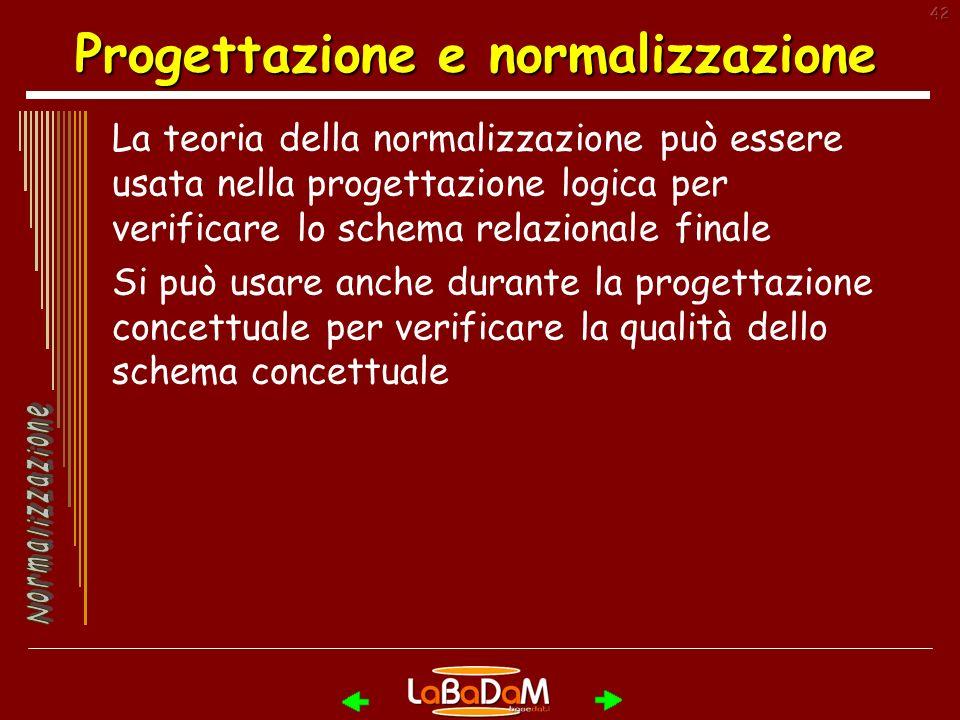 42 Progettazione e normalizzazione La teoria della normalizzazione può essere usata nella progettazione logica per verificare lo schema relazionale finale Si può usare anche durante la progettazione concettuale per verificare la qualità dello schema concettuale