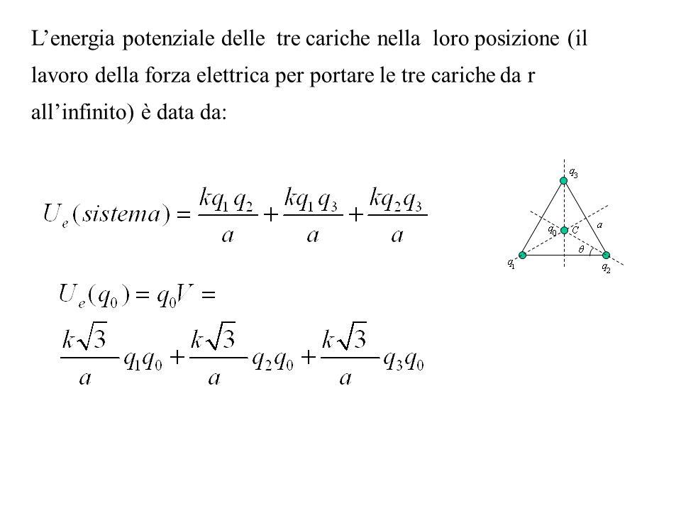 Lenergia potenziale delle tre cariche nella loro posizione (il lavoro della forza elettrica per portare le tre cariche da r allinfinito) è data da: