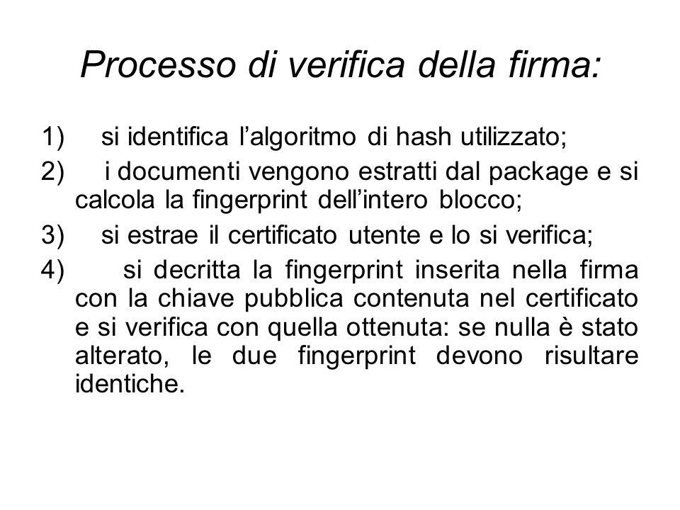 Processo di verifica della firma: 1) si identifica lalgoritmo di hash utilizzato; 2) i documenti vengono estratti dal package e si calcola la fingerprint dellintero blocco; 3) si estrae il certificato utente e lo si verifica; 4) si decritta la fingerprint inserita nella firma con la chiave pubblica contenuta nel certificato e si verifica con quella ottenuta: se nulla è stato alterato, le due fingerprint devono risultare identiche.