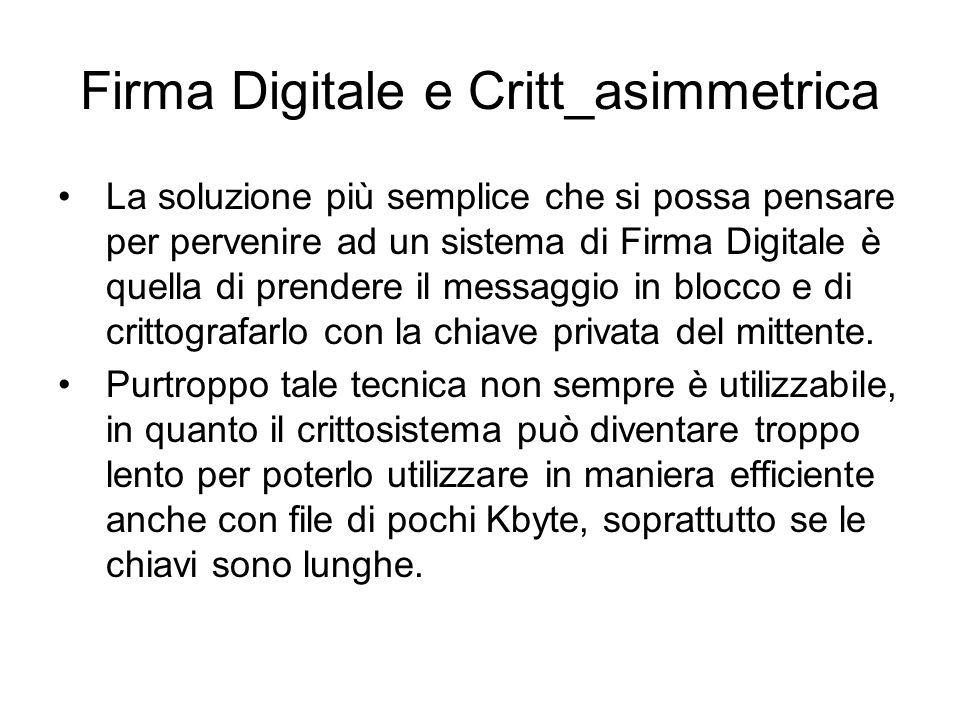 Firma Digitale e Critt_asimmetrica La soluzione più semplice che si possa pensare per pervenire ad un sistema di Firma Digitale è quella di prendere il messaggio in blocco e di crittografarlo con la chiave privata del mittente.
