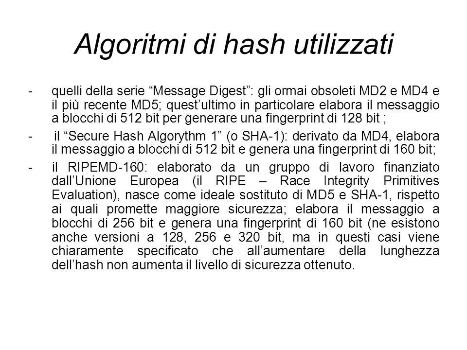 Algoritmi di hash utilizzati - quelli della serie Message Digest: gli ormai obsoleti MD2 e MD4 e il più recente MD5; questultimo in particolare elabora il messaggio a blocchi di 512 bit per generare una fingerprint di 128 bit ; - il Secure Hash Algorythm 1 (o SHA-1): derivato da MD4, elabora il messaggio a blocchi di 512 bit e genera una fingerprint di 160 bit; - il RIPEMD-160: elaborato da un gruppo di lavoro finanziato dallUnione Europea (il RIPE – Race Integrity Primitives Evaluation), nasce come ideale sostituto di MD5 e SHA-1, rispetto ai quali promette maggiore sicurezza; elabora il messaggio a blocchi di 256 bit e genera una fingerprint di 160 bit (ne esistono anche versioni a 128, 256 e 320 bit, ma in questi casi viene chiaramente specificato che allaumentare della lunghezza dellhash non aumenta il livello di sicurezza ottenuto.