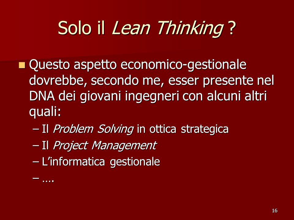 16 Solo il Lean Thinking ? Questo aspetto economico-gestionale dovrebbe, secondo me, esser presente nel DNA dei giovani ingegneri con alcuni altri qua