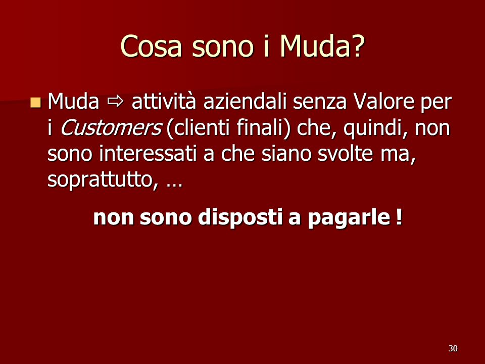 30 Cosa sono i Muda? Muda attività aziendali senza Valore per i Customers (clienti finali) che, quindi, non sono interessati a che siano svolte ma, so