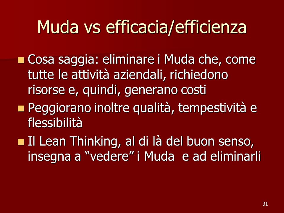 31 Muda vs efficacia/efficienza Cosa saggia: eliminare i Muda che, come tutte le attività aziendali, richiedono risorse e, quindi, generano costi Cosa
