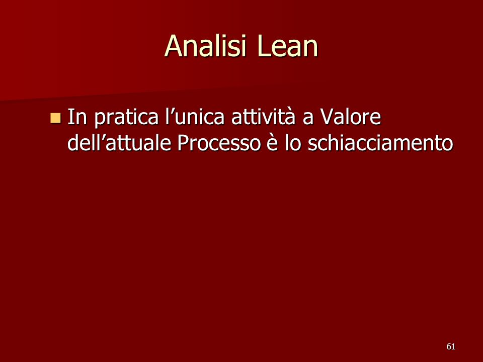 61 Analisi Lean In pratica lunica attività a Valore dellattuale Processo è lo schiacciamento In pratica lunica attività a Valore dellattuale Processo