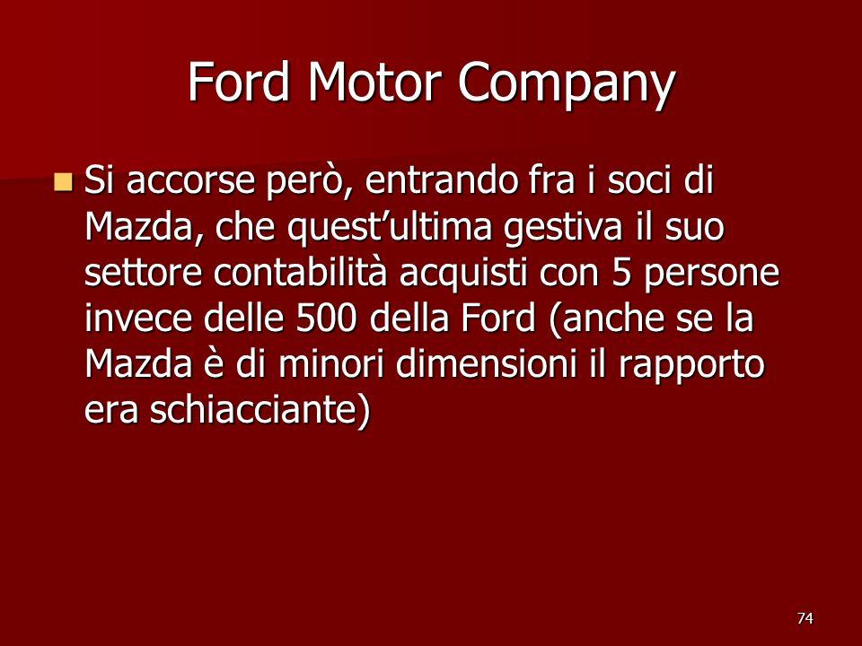 74 Ford Motor Company Si accorse però, entrando fra i soci di Mazda, che questultima gestiva il suo settore contabilità acquisti con 5 persone invece