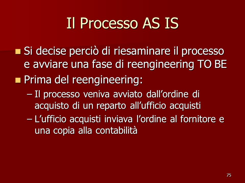75 Il Processo AS IS Si decise perciò di riesaminare il processo e avviare una fase di reengineering TO BE Si decise perciò di riesaminare il processo