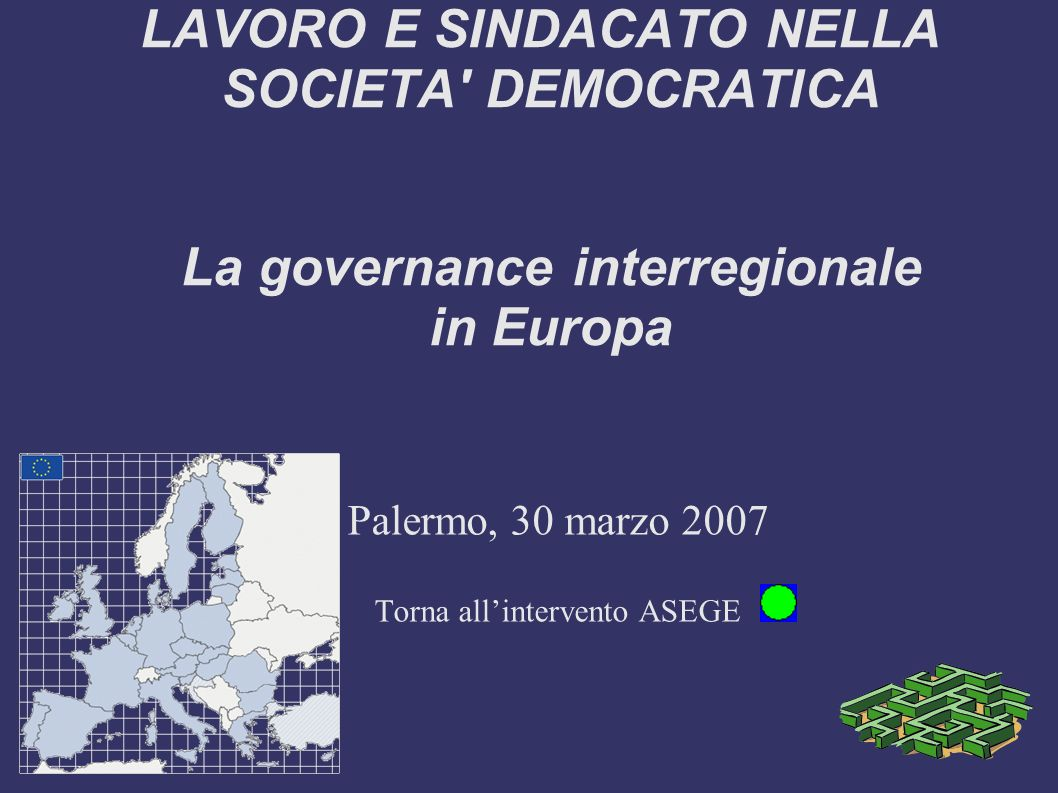 LAVORO E SINDACATO NELLA SOCIETA DEMOCRATICA La governance interregionale in Europa Palermo, 30 marzo 2007 Torna allintervento ASEGE
