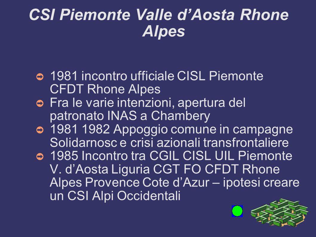 CSI Piemonte Valle dAosta Rhone Alpes 1981 incontro ufficiale CISL Piemonte CFDT Rhone Alpes Fra le varie intenzioni, apertura del patronato INAS a Chambery 1981 1982 Appoggio comune in campagne Solidarnosc e crisi azionali transfrontaliere 1985 Incontro tra CGIL CISL UIL Piemonte V.