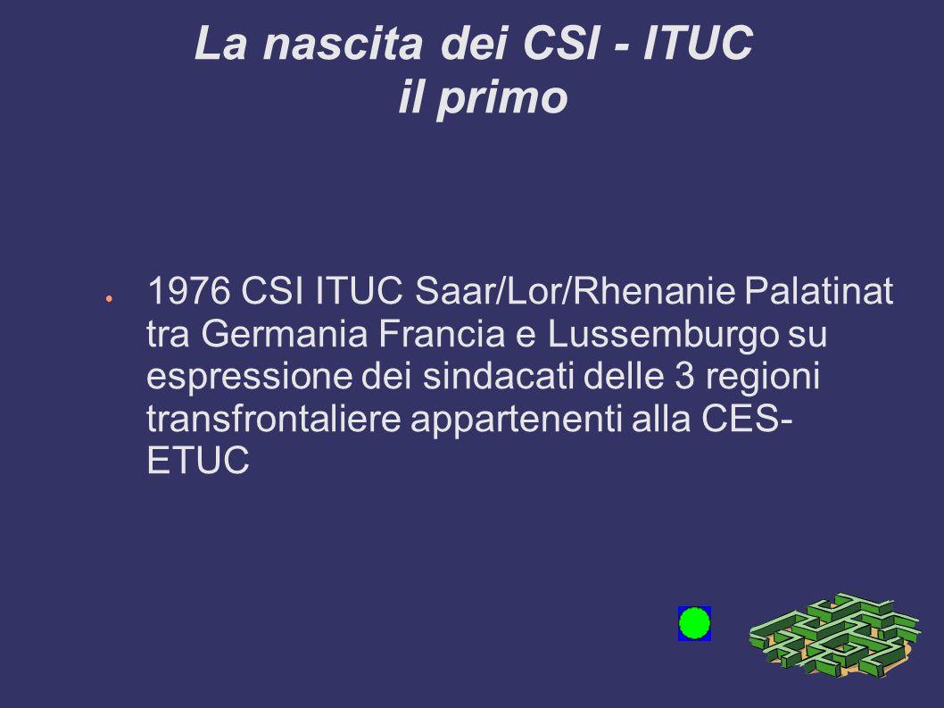 La nascita dei CSI - ITUC il primo 1976 CSI ITUC Saar/Lor/Rhenanie Palatinat tra Germania Francia e Lussemburgo su espressione dei sindacati delle 3 regioni transfrontaliere appartenenti alla CES- ETUC