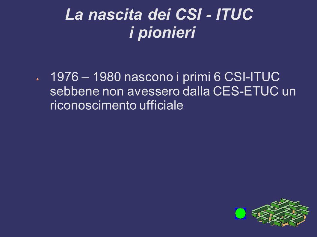 La nascita dei CSI - ITUC i pionieri 1976 – 1980 nascono i primi 6 CSI-ITUC sebbene non avessero dalla CES-ETUC un riconoscimento ufficiale