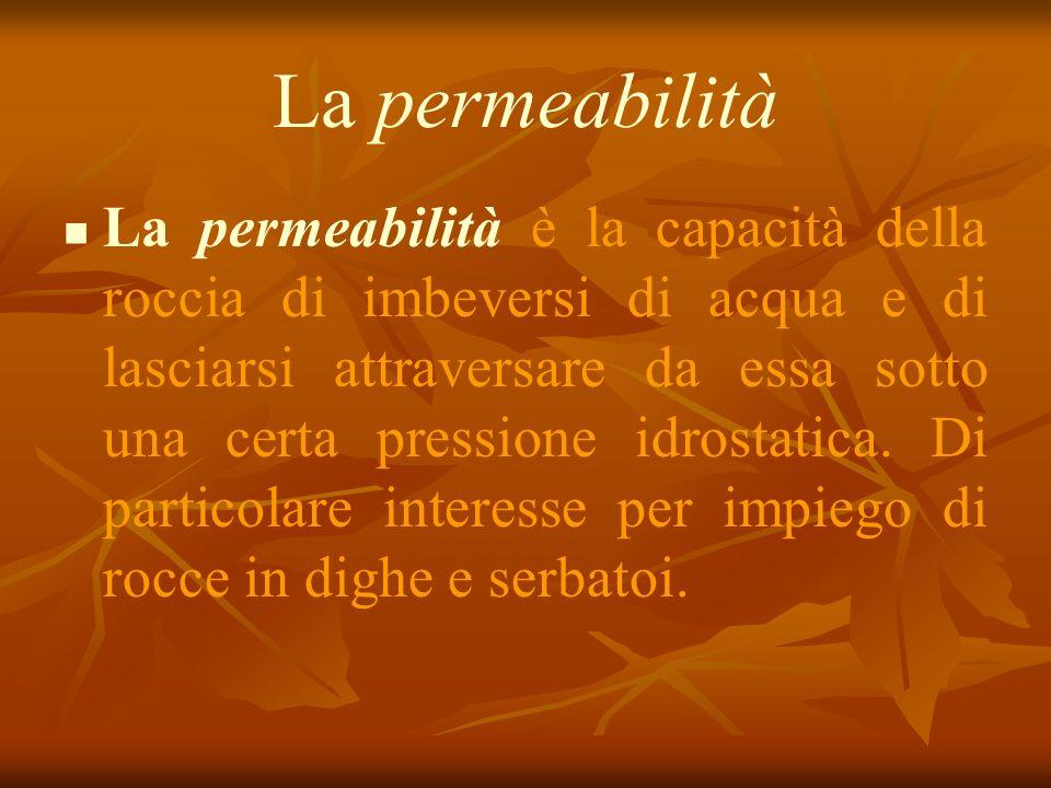 La permeabilità La permeabilità è la capacità della roccia di imbeversi di acqua e di lasciarsi attraversare da essa sotto una certa pressione idrostatica.