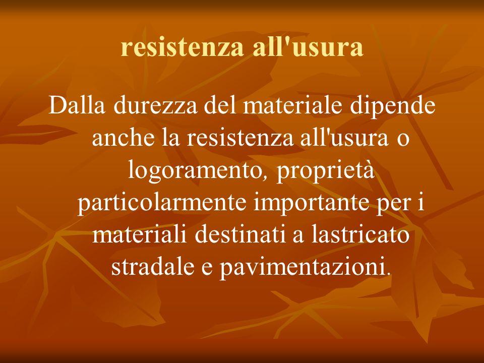 resistenza all usura Dalla durezza del materiale dipende anche la resistenza all usura o logoramento, proprietà particolarmente importante per i materiali destinati a lastricato stradale e pavimentazioni.