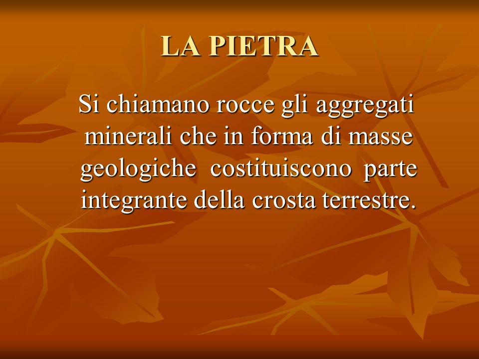 LA PIETRA Si chiamano rocce gli aggregati minerali che in forma di masse geologiche costituiscono parte integrante della crosta terrestre.