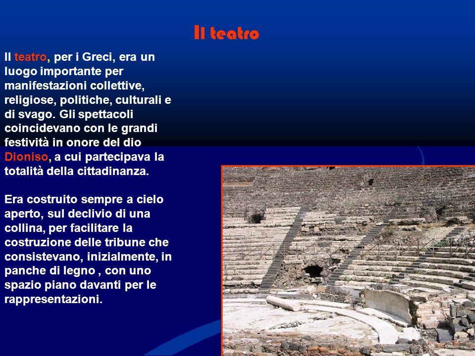 I l teatro Il teatro, per i Greci, era un luogo importante per manifestazioni collettive, religiose, politiche, culturali e di svago.