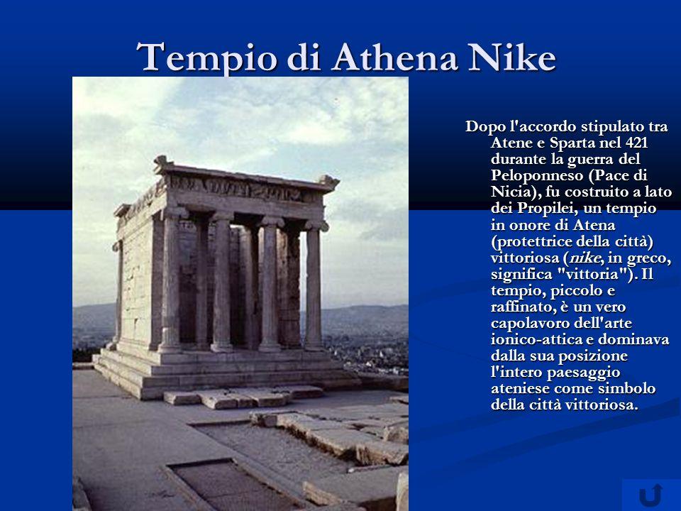 Tempio di Athena Nike Dopo l accordo stipulato tra Atene e Sparta nel 421 durante la guerra del Peloponneso (Pace di Nicia), fu costruito a lato dei Propilei, un tempio in onore di Atena (protettrice della città) vittoriosa (nike, in greco, significa vittoria ).
