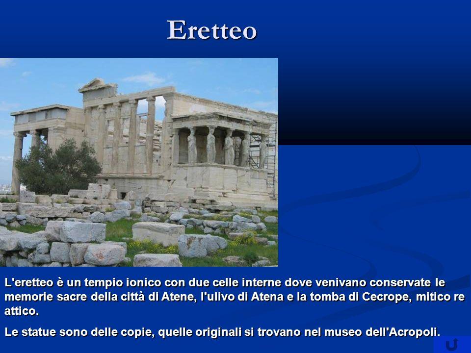 Eretteo L eretteo è un tempio ionico con due celle interne dove venivano conservate le memorie sacre della città di Atene, l ulivo di Atena e la tomba di Cecrope, mitico re attico.
