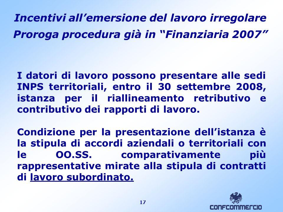 17 Incentivi allemersione del lavoro irregolare Proroga procedura già in Finanziaria 2007 I datori di lavoro possono presentare alle sedi INPS territo