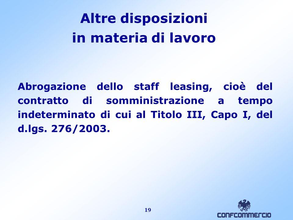 19 Altre disposizioni in materia di lavoro Abrogazione dello staff leasing, cioè del contratto di somministrazione a tempo indeterminato di cui al Tit