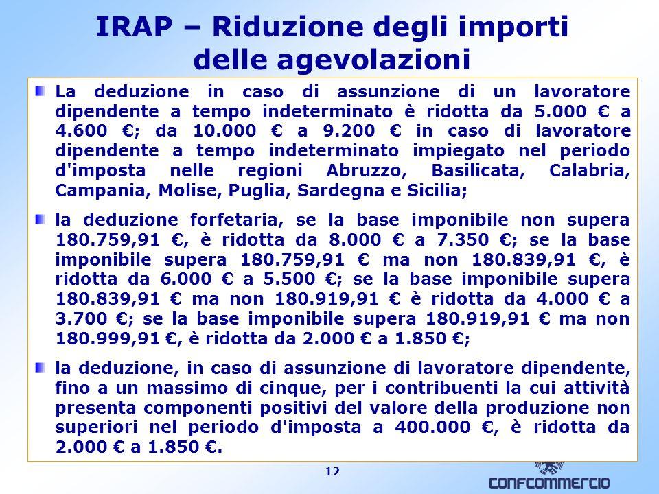 12 IRAP – Riduzione degli importi delle agevolazioni La deduzione in caso di assunzione di un lavoratore dipendente a tempo indeterminato è ridotta da
