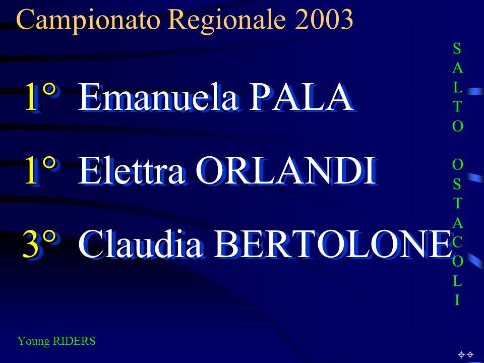 Campionato Regionale 2003 Young RIDERS 1° 1° Emanuela PALA 1° 1° Elettra ORLANDI 3° 3° Claudia BERTOLONE 1° 1° Emanuela PALA 1° 1° Elettra ORLANDI 3° 3° Claudia BERTOLONE SALTO OSTACOLISALTO OSTACOLI