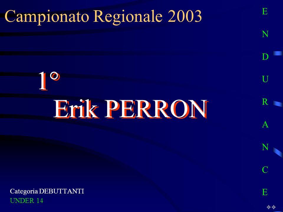 Campionato Regionale 2003 Categoria DEBUTTANTI UNDER 14 1° Erik PERRON E N D U R A N C EE N D U R A N C E