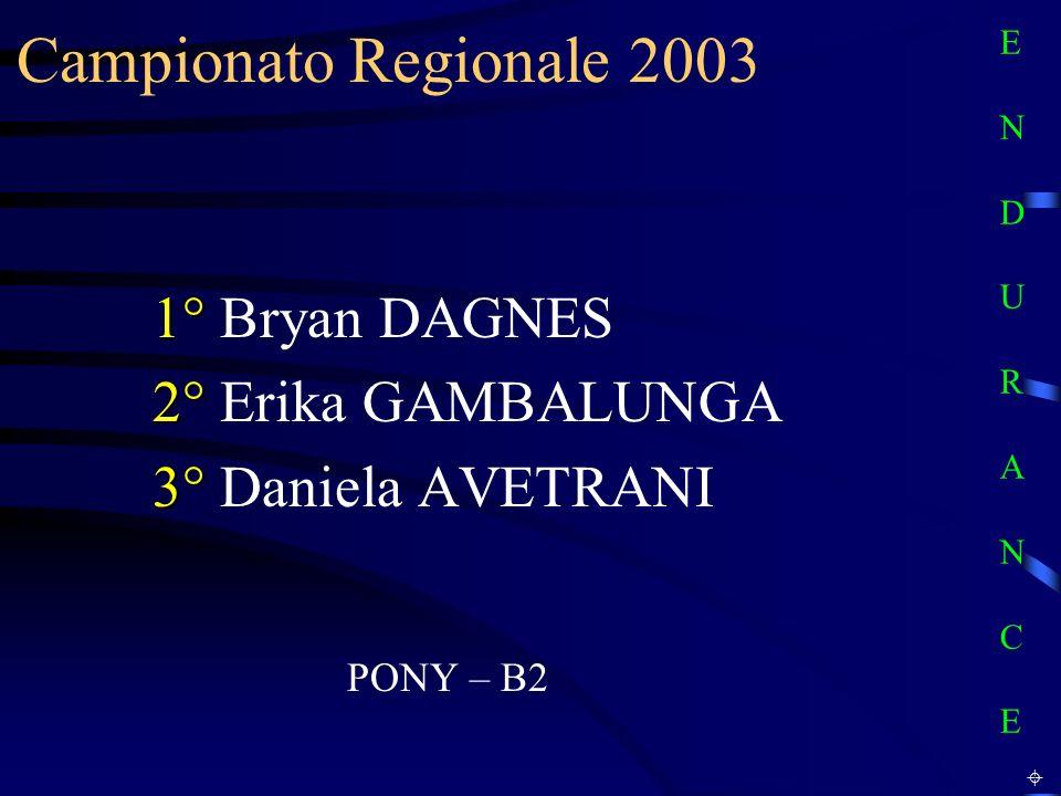 Campionato Regionale 2003 PONY – B2 1° 1° Bryan DAGNES 2° 2° Erika GAMBALUNGA 3° 3° Daniela AVETRANI E N D U R A N C EE N D U R A N C E