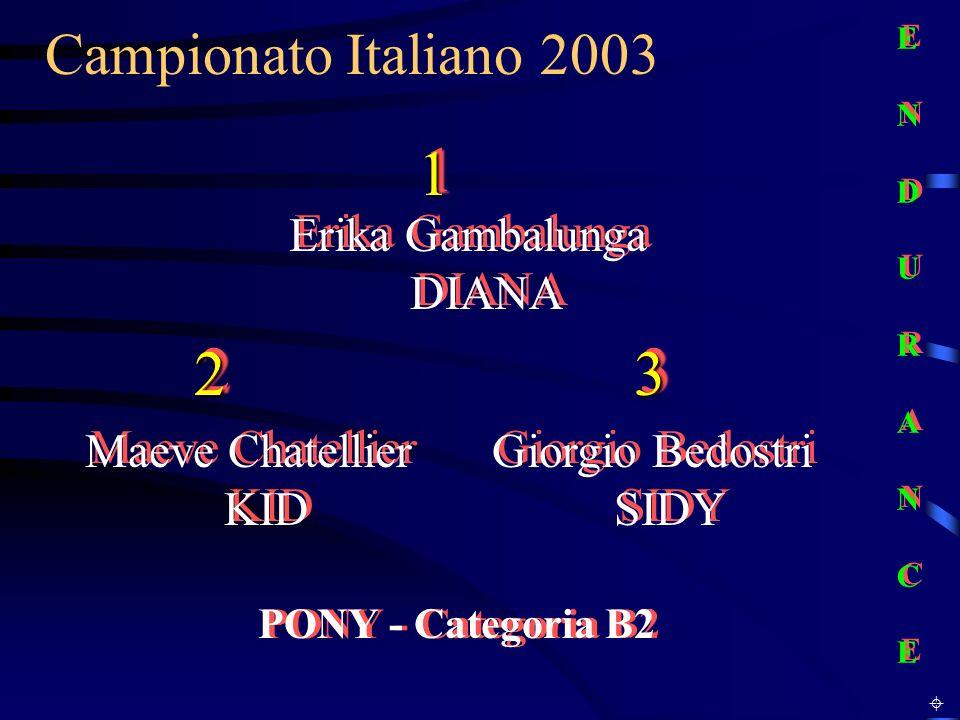 Campionato Italiano 2003 PONY - Categoria B2 Erika Gambalunga DIANA E N D U R A N C EE N D U R A N C E E N D U R A N C EE N D U R A N C E 11 Maeve Chatellier KID Giorgio Bedostri SIDY 2233