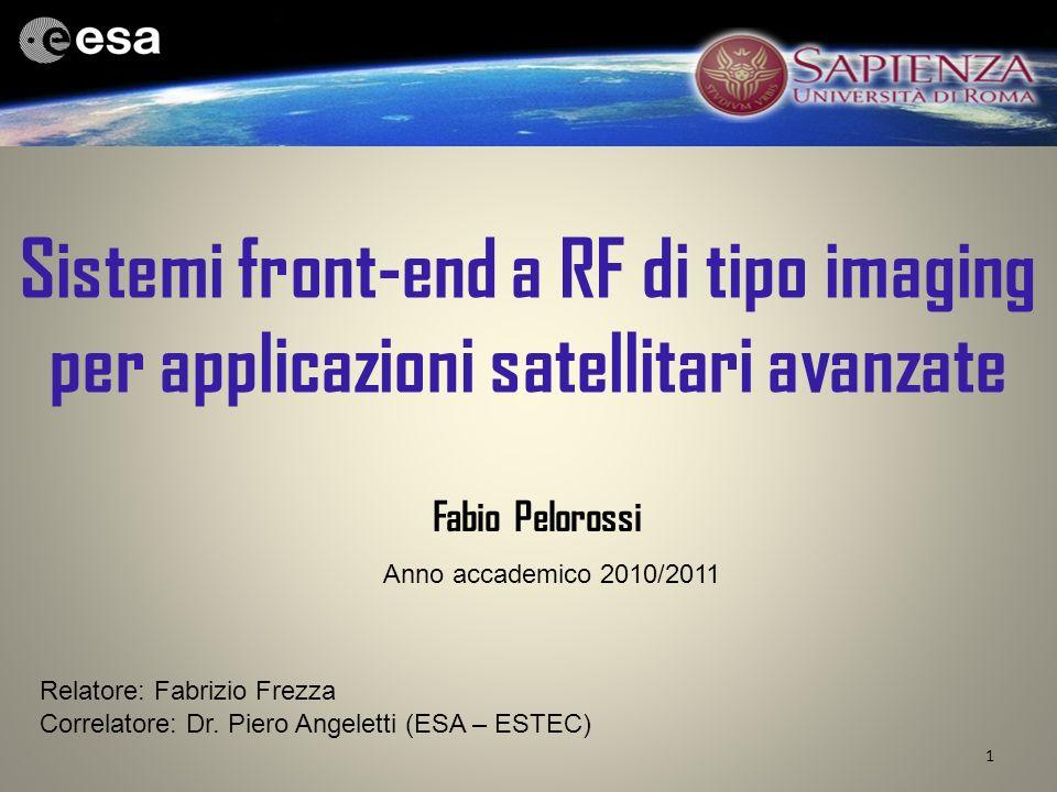 Sistemi front-end a RF di tipo imaging per applicazioni satellitari avanzate 1 Fabio Pelorossi Relatore: Fabrizio Frezza Correlatore: Dr. Piero Angele