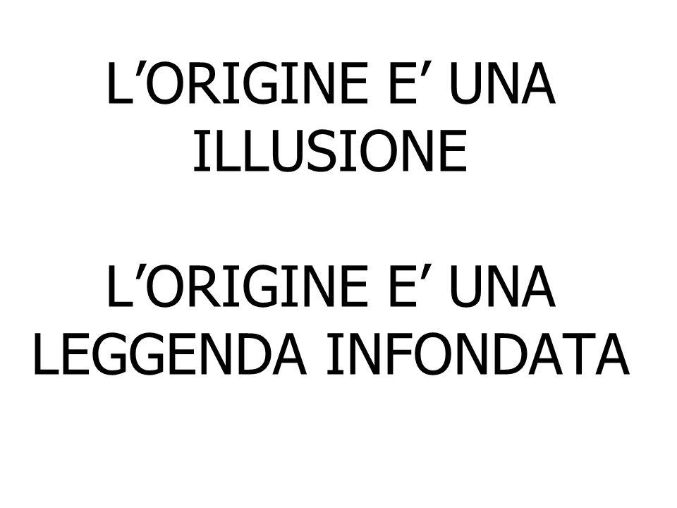 LORIGINE E UNA ILLUSIONE LORIGINE E UNA LEGGENDA INFONDATA