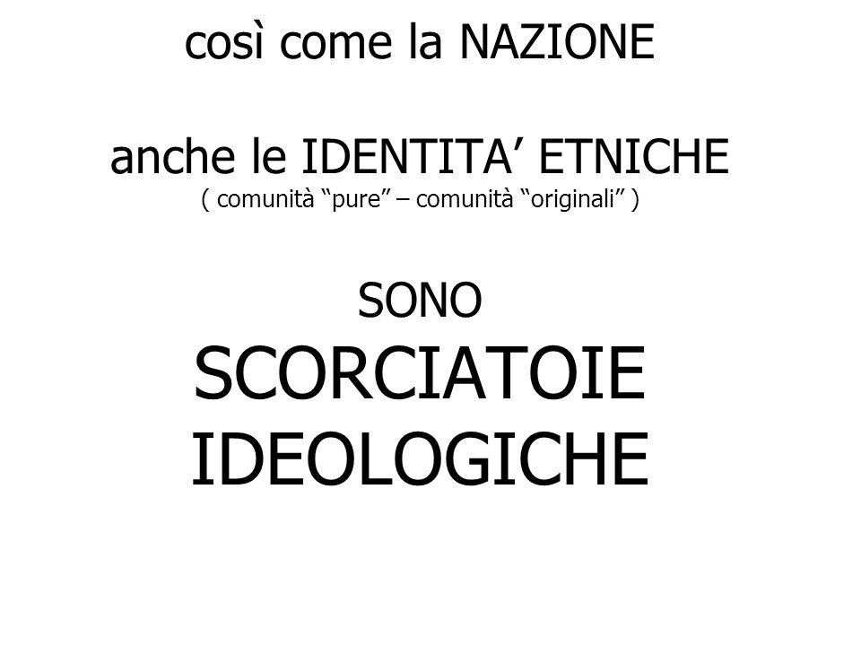 così come la NAZIONE anche le IDENTITA ETNICHE ( comunità pure – comunità originali ) SONO SCORCIATOIE IDEOLOGICHE