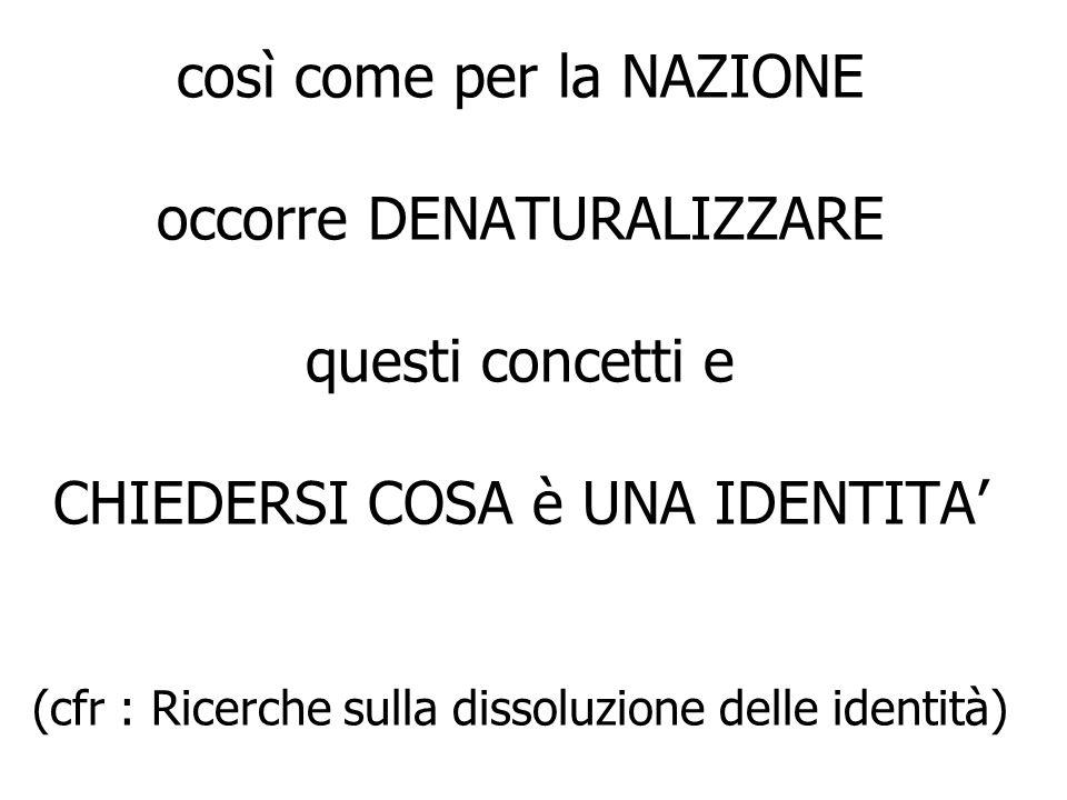 così come per la NAZIONE occorre DENATURALIZZARE questi concetti e CHIEDERSI COSA è UNA IDENTITA (cfr : Ricerche sulla dissoluzione delle identità)