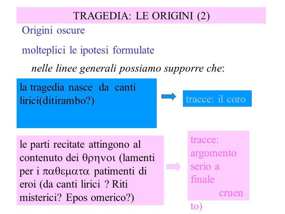 TRAGEDIA: LE ORIGINI (2) la tragedia nasce da canti lirici(ditirambo?) Origini oscure molteplici le ipotesi formulate nelle linee generali possiamo su