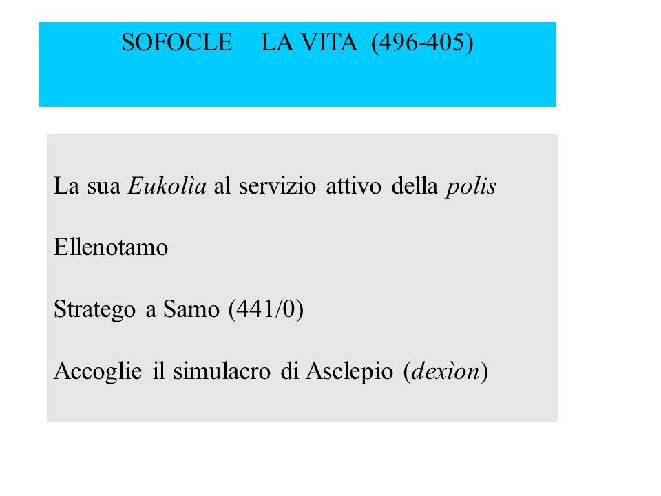 La sua Eukolìa al servizio attivo della polis Ellenotamo Stratego a Samo (441/0) Accoglie il simulacro di Asclepio (dexìon) SOFOCLE LA VITA (496-405)